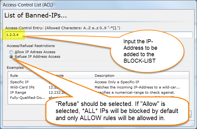 "Enter the IP Address to be banned. Please note that the ""Refuse IP Address Access"" should be chosen. PLEASE NOTE: All rules should be added as a DENY rule (""-"" minus) sign. Entering a ALLOW rule (""+"" plus) will override the default rule of ""+*.*.*.*"" and turn IP/ACL into whitelist only, where all IPs are rejected unless an ALLOW rule is created."